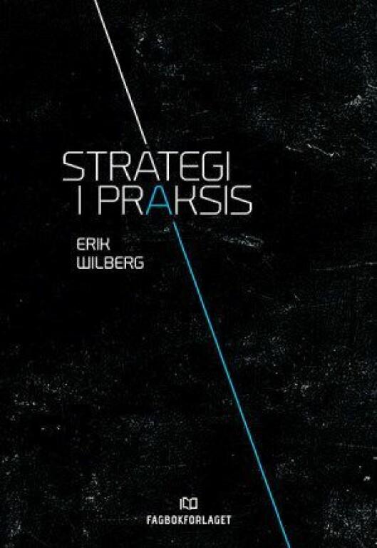 Erik Wilberg, «Strategi i praksis». Utgitt av Fagbokforlaget.